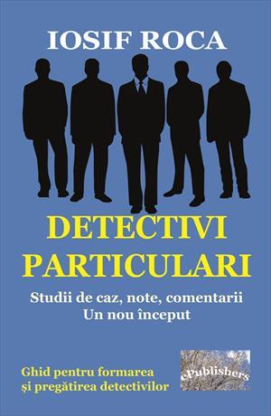 Detectivi particulari. Studii de caz, note, comentarii. Un nou început. Ghid pentru formarea și pregătirea detectivilor
