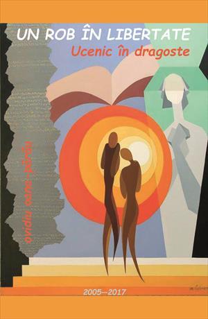 Un rob în libertate. Ucenic în dragoste. Poezii – 2005–2017