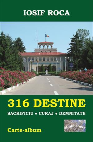 316 Destine: Sacrificiu. Curaj. Demnitate: Carte-album