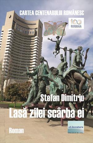 Lasă zilei scârba ei. Cartea Centenarului Românesc. Roman. Ediție jubiliară, într-un singur volum, revăzută și adăugită