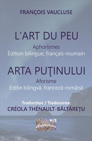 L'Art du peu. Aphorismes. Arta puținului. Aforisme. Édition bilingue, français-roumain. Ediție bilingvă franceză-română