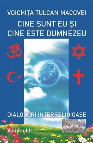 Cine sunt eu și cine este Dumnezeu. Dialoguri interreligioase. Volumul II